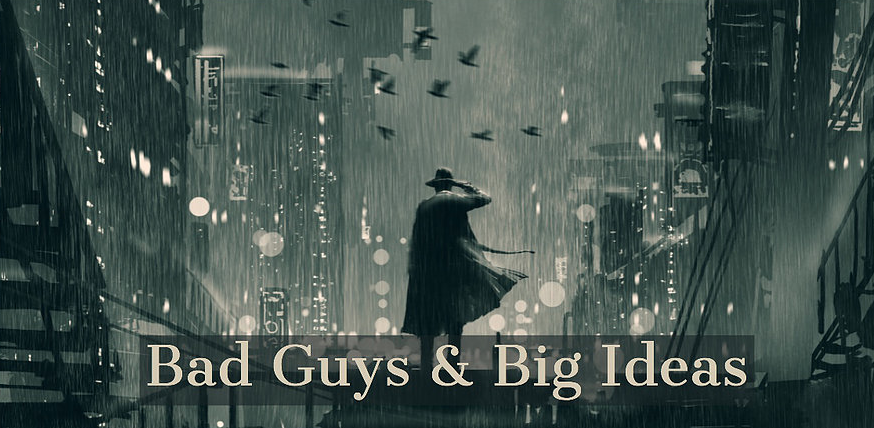 Bad Guys & Big Ideas